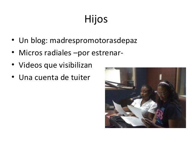 Hijos•   Un blog: madrespromotorasdepaz•   Micros radiales –por estrenar-•   Videos que visibilizan•   Una cuenta de tuiter