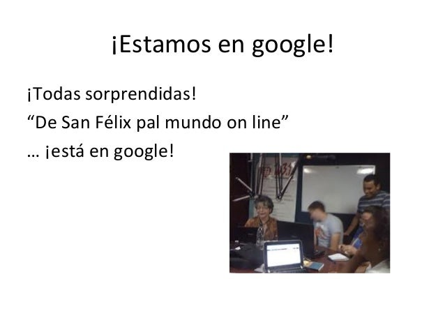 "¡Estamos en google!¡Todas sorprendidas!""De San Félix pal mundo on line""… ¡está en google!"