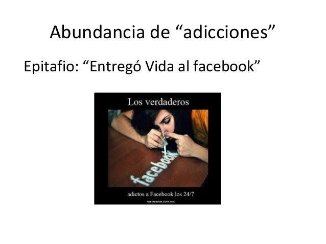 """Abundancia de """"adicciones""""Epitafio: """"Entregó Vida al facebook"""""""