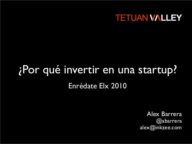 ¿Por qué invertir en una startup? Alex Barrera @abarrera alex@inkzee.com Enrédate Elx 2010
