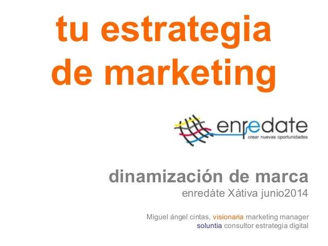 tu estrategia de marketing dinamización de marca enredáte Xátiva junio2014 Miguel ángel cintas, visionaria marketing manag...
