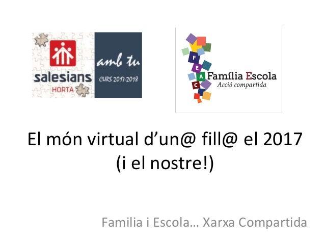 El món virtual d'un@ fill@ el 2017 (i el nostre!) Familia i Escola… Xarxa Compartida