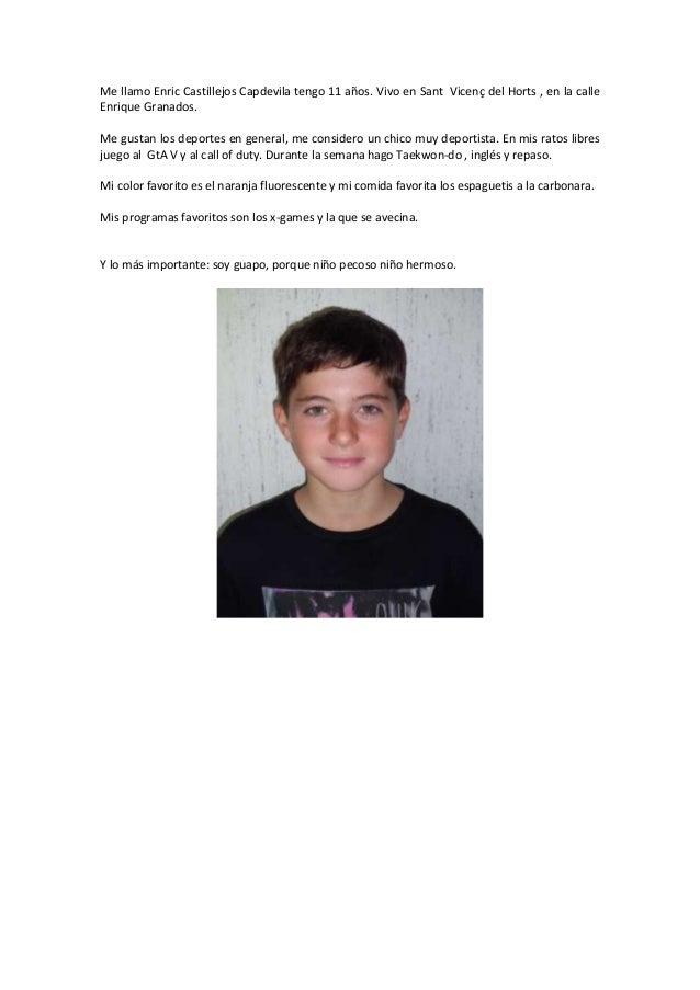 Me llamo Enric Castillejos Capdevila tengo 11 años. Vivo en Sant Vicenç del Horts , en la calle Enrique Granados. Me gusta...