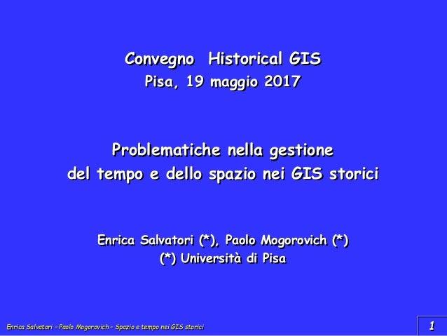 Enrica Salvatori – Paolo Mogorovich – Spazio e tempo nei GIS storici Convegno Historical GIS Pisa, 19 maggio 2017 Problema...