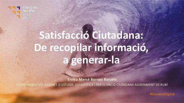 Satisfacció Ciutadana: De recopilar informació, a generar-la Enrica Mercè Bornao Barceló RESPONSABLE DEL GABINET D´ESTUDIS...
