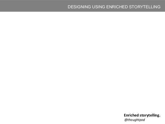 DESIGNING USING ENRICHED STORYTELLING Enriched storytelling. @thoughtpod