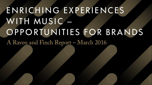 ENRICHING EXPERIENCES WITH MUSIC – OPPORTUNITIES FOR BRANDS A Raven and Finch Report –March 2016