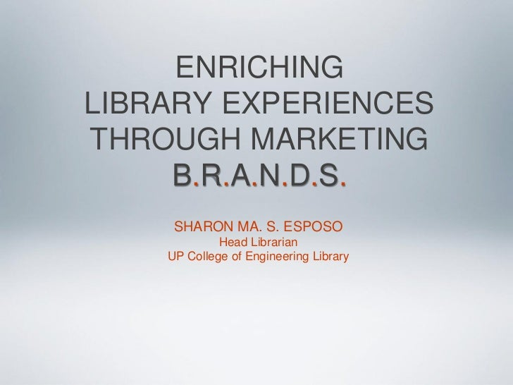 ENRICHINGLIBRARY EXPERIENCESTHROUGH MARKETING     B.R.A.N.D.S.     SHARON MA. S. ESPOSO             Head Librarian    UP C...