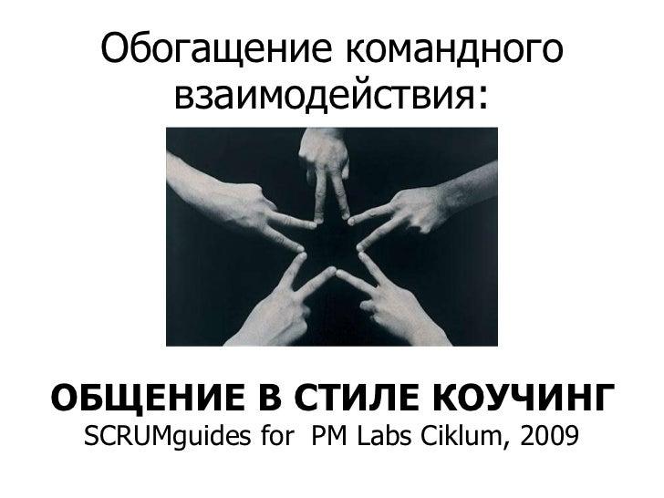 Обогащение командного взаимодействия:<br />ОБЩЕНИЕ В СТИЛЕ КОУЧИНГSCRUMguides for PM Labs Ciklum, 2009<br />