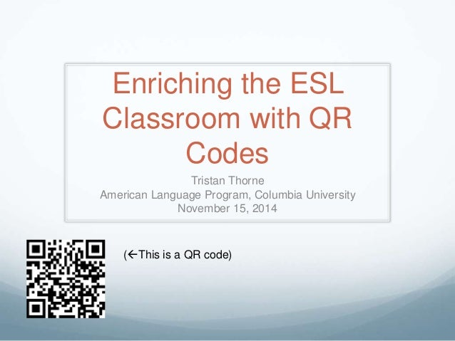 Enriching the ESL  Classroom with QR  Codes  Tristan Thorne  American Language Program, Columbia University  November 15, ...