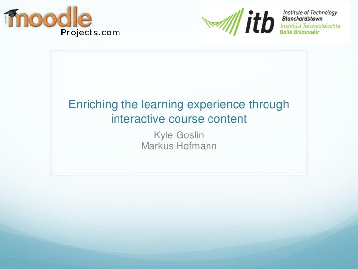 Enriching the learning experience through        interactive course content               Kyle Goslin             Markus H...