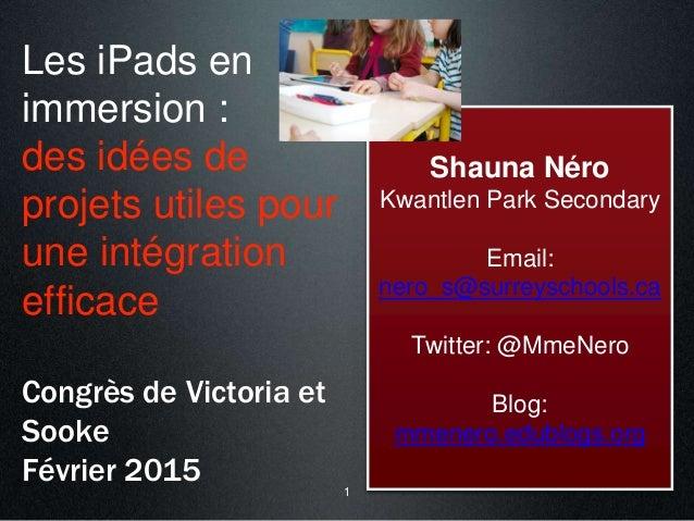 Les iPads en immersion : des idées de projets utiles pour une intégration efficace Congrès de Victoria et Sooke Février 20...