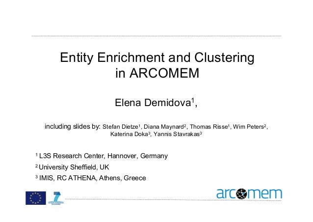 Entity Enrichment and Clustering in ARCOMEM Elena Demidova1, including slides by: Stefan Dietze1, Diana Maynard2, Thomas R...