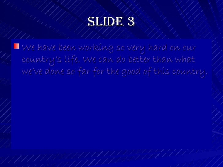 Slide 3 <ul><li>We have been working so very hard on our country's life. We can do better than what we've done so far for ...