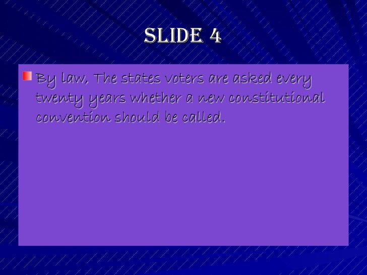 Slide 4 <ul><li>By law, The states voters are asked every twenty years whether a new constitutional convention should be c...