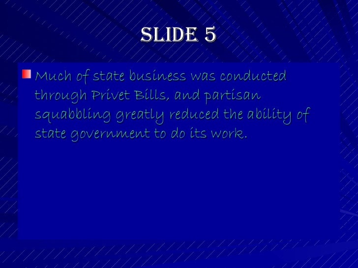 Slide 5 <ul><li>Much of state business was conducted through Privet Bills, and partisan squabbling greatly reduced the abi...