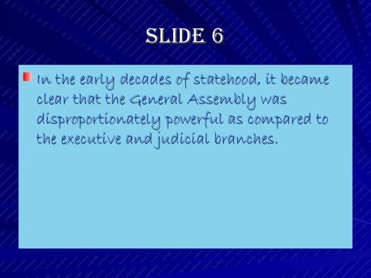 Slide 6 <ul><li>In the early decades of statehood, it became clear that the General Assembly was disproportionately powerf...