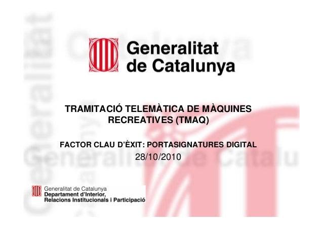 TRAMITACIÓ TELEMÀTICA DE MÀQUINES RECREATIVES (TMAQ) FACTOR CLAU D'ÈXIT: PORTASIGNATURES DIGITAL 28/10/2010
