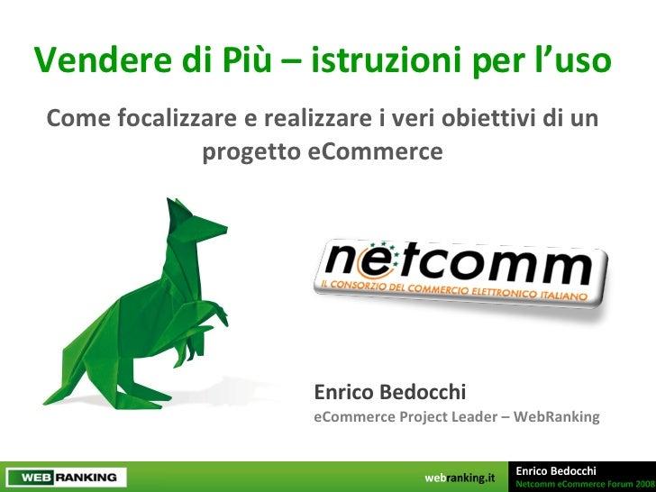Vendere di Più – istruzioni per l'uso Come focalizzare e realizzare i veri obiettivi di un progetto eCommerce Enrico Bedoc...