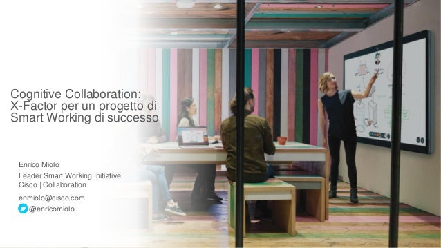 Cognitive Collaboration: X-Factor per un progetto di Smart Working di successo Enrico Miolo Leader Smart Working Initiativ...
