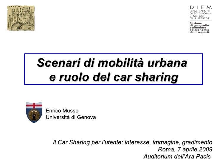 Scenari di mobilità urbana  e ruolo del car sharing Enrico Musso Università di Genova  Il Car Sharing per l'utente: intere...