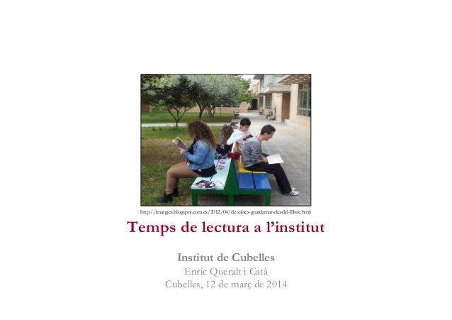 Temps de lectura a l'institut Institut de Cubelles Enric Queralt i Catà Cubelles, 12 de març de 2014 http://imatgies.blogs...