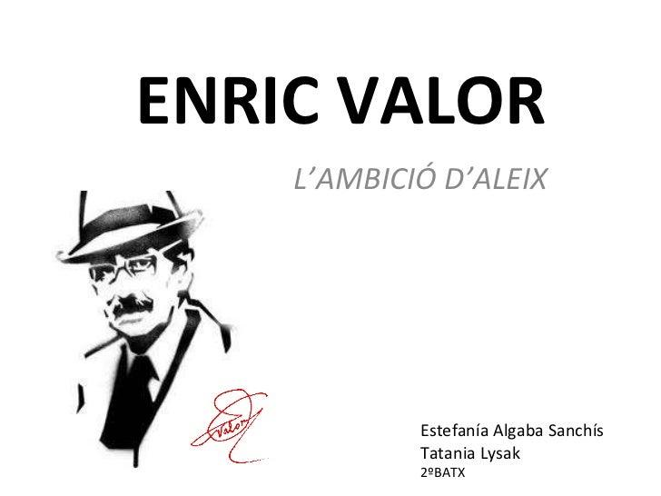 ENRIC VALOR L'AMBICIÓ D'ALEIX Estefanía Algaba Sanchís Tatania Lysak 2ºBATX