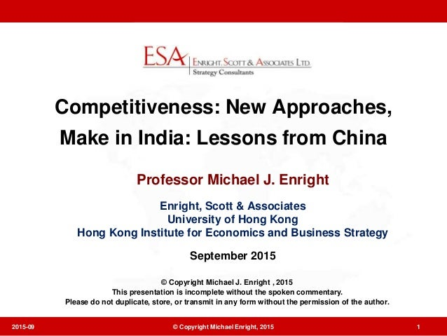 Competitiveness: New Approaches, Make in India: Lessons from China Professor Michael J. Enright Enright, Scott & Associate...