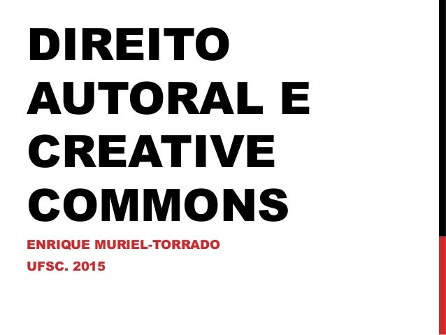 DIREITO AUTORAL E CREATIVE COMMONS ENRIQUE MURIEL-TORRADO UFSC. 2015