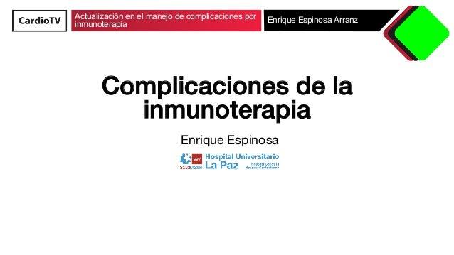 Actualización en el manejo de complicaciones por inmunoterapia Enrique Espinosa Arranz Complicaciones de la inmunoterapia!...