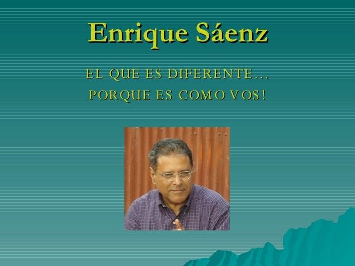 Enrique Sáenz <ul><li>EL QUE ES DIFERENTE… </li></ul><ul><li>PORQUE ES COMO VOS! </li></ul>