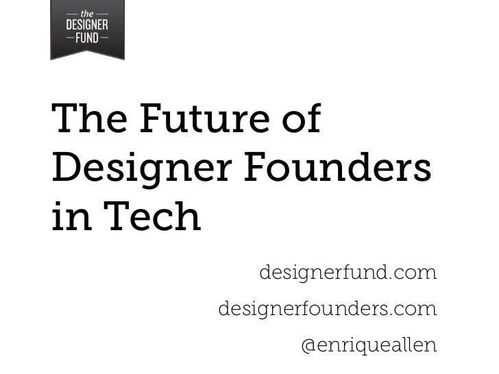 The Future ofDesigner Foundersin Tech          designerfund.com       designerfounders.com              @enriqueallen