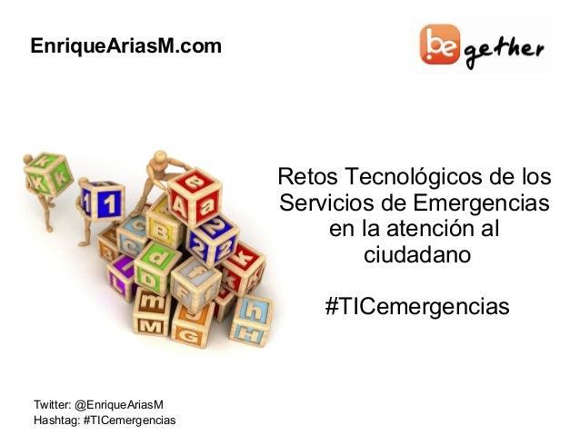 EnriqueAriasM.com Twitter: @EnriqueAriasM Hashtag: #TICemergencias Retos Tecnológicos de los Servicios de Emergencias en l...