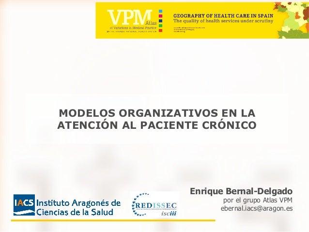Enrique Bernal-Delgado por el grupo Atlas VPM ebernal.iacs@aragon.es MODELOS ORGANIZATIVOS EN LA ATENCI�N AL PACIENTE CR�N...
