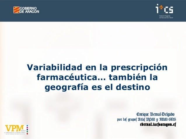 Enrique Bernal-Delgado por los grupos Atlas VPM y IUM-SNS ebernal.iacs@aragon.es Variabilidad en la prescripción farmacéut...