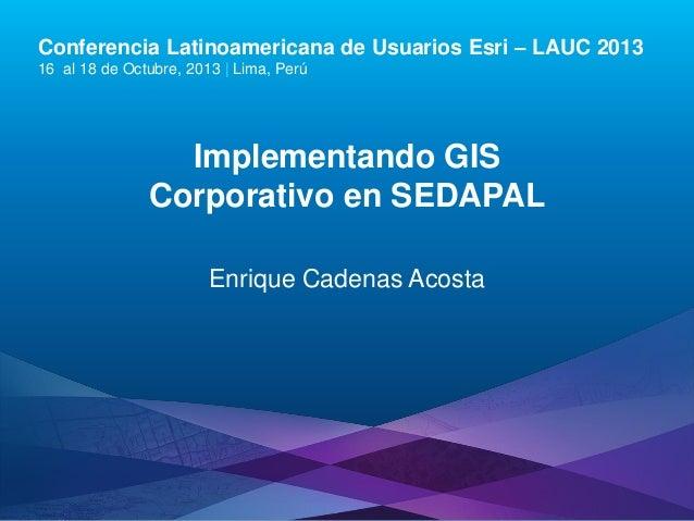 Conferencia Latinoamericana de Usuarios Esri – LAUC 2013 16 al 18 de Octubre, 2013 | Lima, Perú  Implementando GIS Corpora...