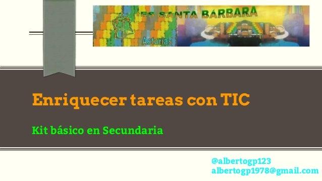 Enriquecer tareas con TIC Kit básico en Secundaria @albertogp123 albertogp1978@gmail.com