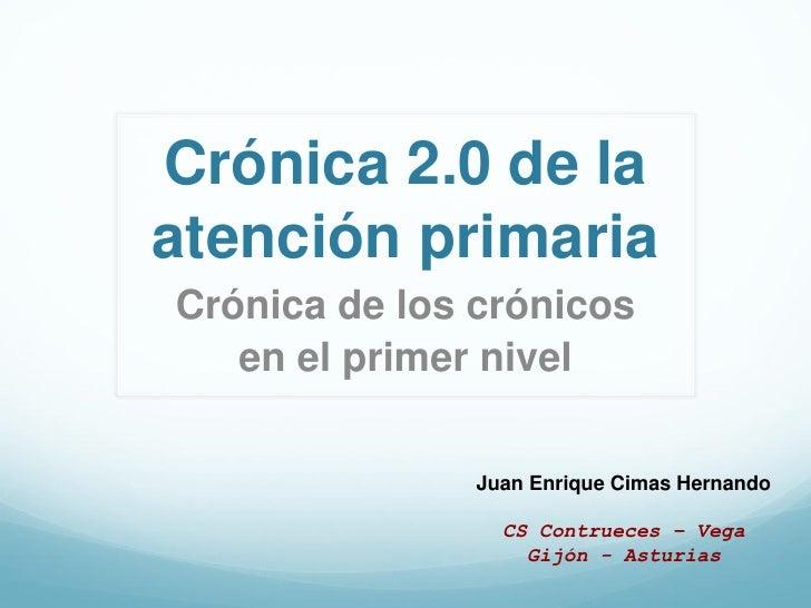 Crónica 2.0 de laatención primariaCrónica de los crónicos   en el primer nivel               Juan Enrique Cimas Hernando  ...