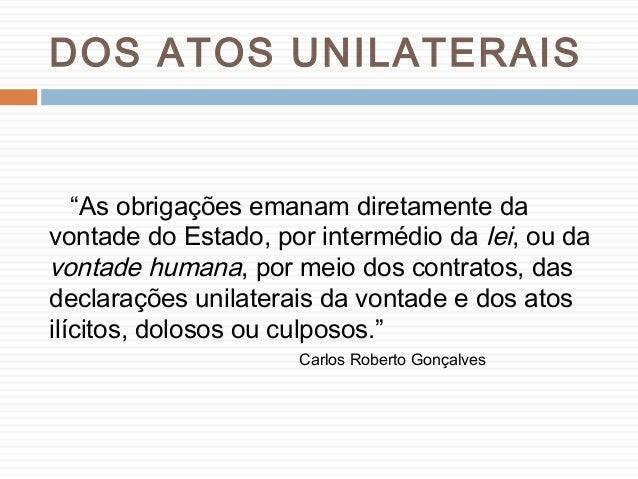"""DOS ATOS UNILATERAIS """"As obrigações emanam diretamente da vontade do Estado, por intermédio da lei, ou da vontade humana, ..."""