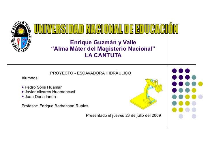 """Enrique Guzmán y Valle """"Alma Máter del Magisterio Nacional"""" LA CANTUTA <ul><li>PROYECTO - ESCAVADORA HIDRÁULICO  </li></ul..."""