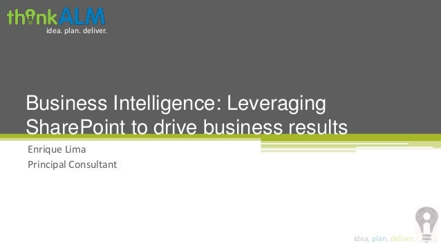 idea. plan. deliver.idea. plan. deliver.Enrique LimaPrincipal ConsultantBusiness Intelligence: LeveragingSharePoint to dri...