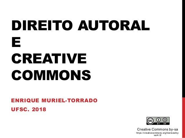 DIREITO AUTORAL E CREATIVE COMMONS ENRIQUE MURIEL-TORRADO UFSC. 2018 Creative Commons by-sa https://creativecommons.org/li...