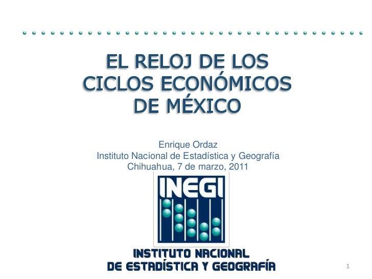 El Reloj de los Ciclos Económicos de México<br />Enrique Ordaz<br />InstitutoNacional de Estadística y Geografía<br />Chih...