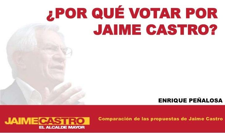 ¿POR QUÉ VOTAR POR     JAIME CASTRO?                          ENRIQUE PEÑALOSA     Comparación de las propuestas de Jaime ...