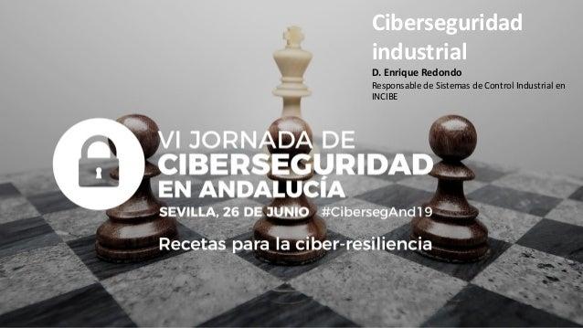 Ciberseguridad industrial D. Enrique Redondo Responsable de Sistemas de Control Industrial en INCIBE