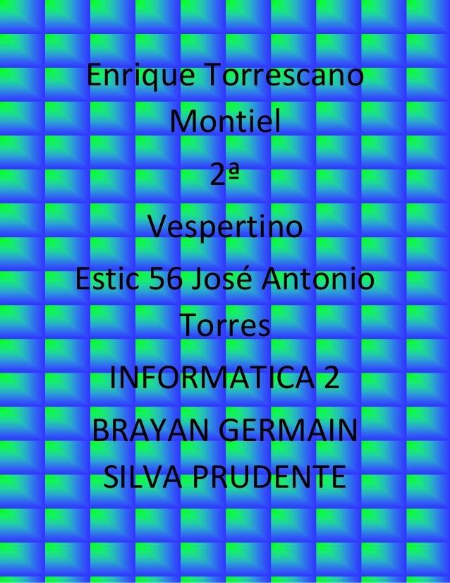 Enrique Torrescano Montiel  2ª  Vespertino  Estic 56 José Antonio Torres  INFORMATICA 2  BRAYAN GERMAIN SILVA PRUDENTE