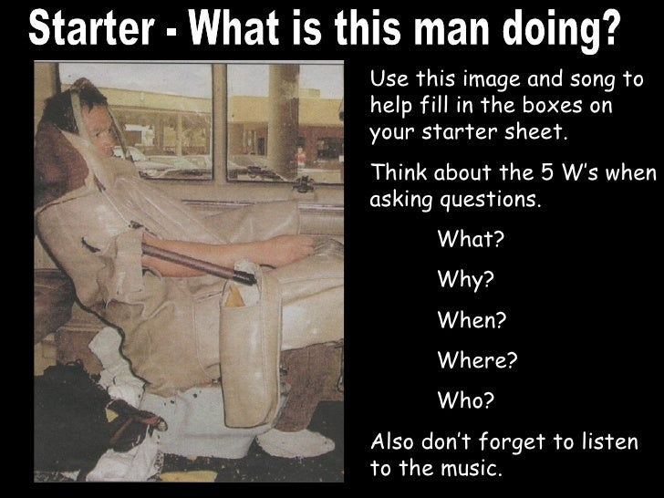 Starter - What is this man doing? Use this image and song to help fill in the boxes on your starter sheet. Think about the...