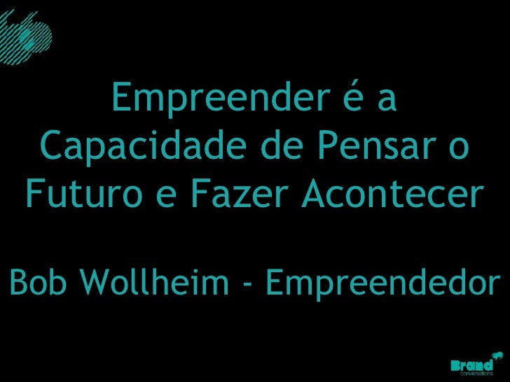 Empreender é a Capacidade de Pensar o Futuro e Fazer Acontecer Bob Wollheim - Empreendedor