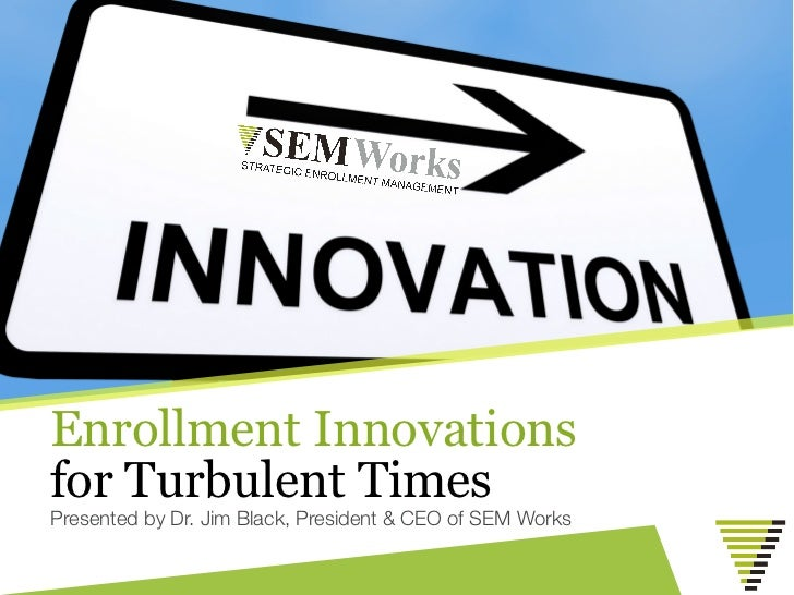 Enrollment Innovationsfor Turbulent TimesPresented by Dr. Jim Black, President & CEO of SEM Works