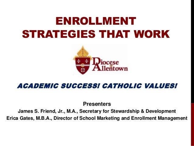 ENROLLMENT STRATEGIES THAT WORK ACADEMIC SUCCESS! CATHOLIC VALUES! Presenters James S. Friend, Jr., M.A., Secretary for St...